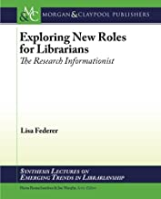 Exploring New Roles for Librarians: The Research Informationist (Emerging Trends in Librarianship)
