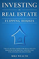 Investing in Real Estate: The Starting Guide for Real Estate Business Plus Buying and Selling Strategies for Beginners