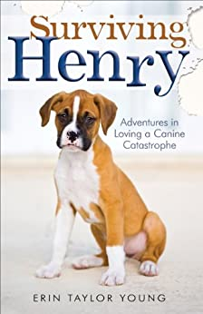 Surviving Henry: Adventures in Loving a Canine Catastrophe by [Erin Taylor Young]