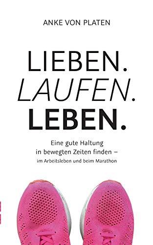 Lieben. Laufen. Leben.: Eine gute Haltung in bewegten Zeiten finden - im Arbeitsleben und beim Marathon.