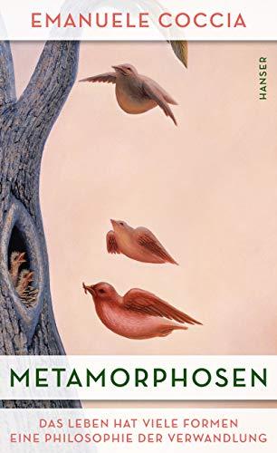 Metamorphosen: Das Leben hat viele Formen. Eine Philosophie der Verwandlung