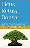 Ficus Retusa Bonsai : The Complete Guide On How To Cultivate, Grow And Manage Your Ficus Refuse Bonsai From Scratch (English Edition)