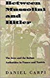 Between Mussolini and Hitler: The Jews and the Italian Authorities in France and Tunisia (Tauber Institute for the Study of European Jewry Series) - Daniel Carpi