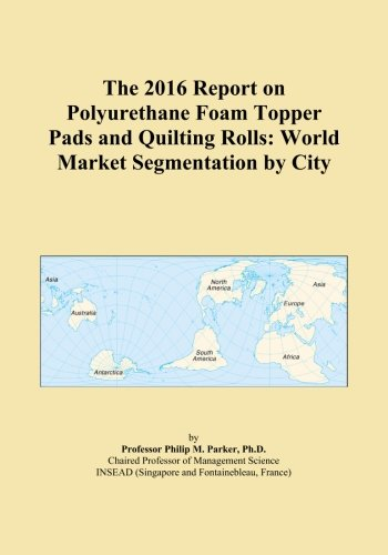 The 2016 Report on Polyurethane Foam Topper Pads and Quilting Rolls: World Market Segmentation by City