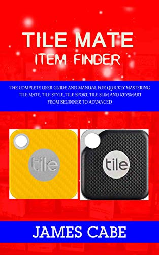 Tile mate item Finder:  The Complete User Guide and Manual for Quickly Mastering Tile Mate, Tile Style, Tile Sport, Tile Slim and KeySmart from Beginner to Advanced (English Edition)