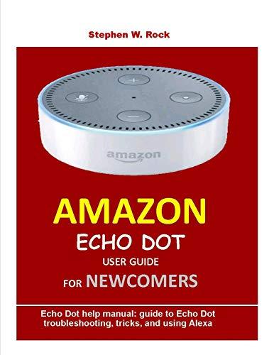 AMAZON ECHO DOT USER GUIDE FOR NEWCOMERS: Echo Dot help manual: guide to Echo Dot troubleshooting, tricks, and using Alexa (English Edition)