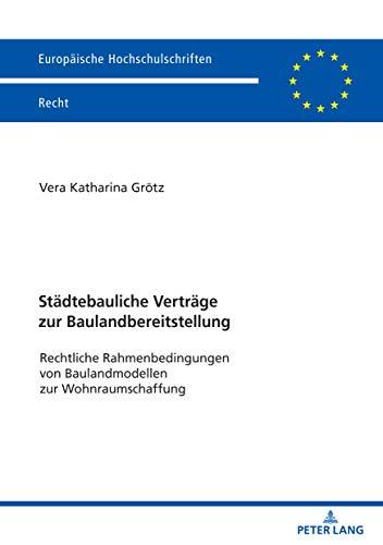 Städtebauliche Verträge zur Baulandbereitstellung: Rechtliche Rahmenbedingungen von Baulandmodellen zur Wohnraumschaffung (Europäische Hochschulschriften Recht 6177)
