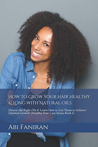 How to Grow Your Hair Healthy & Long with Natural Oils: Choose the Right Oils & Learn How to Use Them to Achieve Optimal Growth
