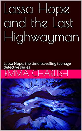 Lassa Hope and the Last Highwayman: Lassa Hope, the time-travelling teenage detective series (A Lassa Hope time-travelling teenage detective story Book 1) (English Edition)