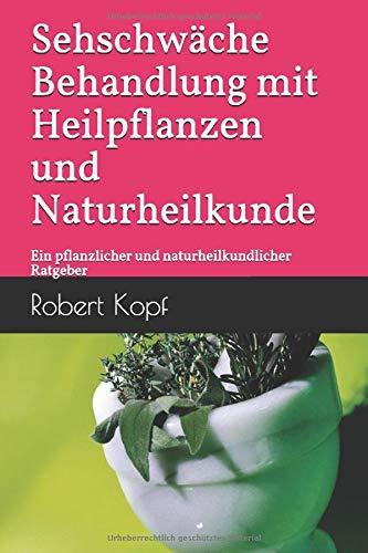 Sehschwäche Behandlung mit Heilpflanzen und Naturheilkunde: Ein pflanzlicher und naturheilkundlicher Ratgeber