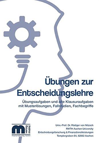 Übungen zur Entscheidungslehre: Übungsaufgaben und alte Klausuraufgaben mit Musterlösungen, Fallstudien, Fachbegriffe