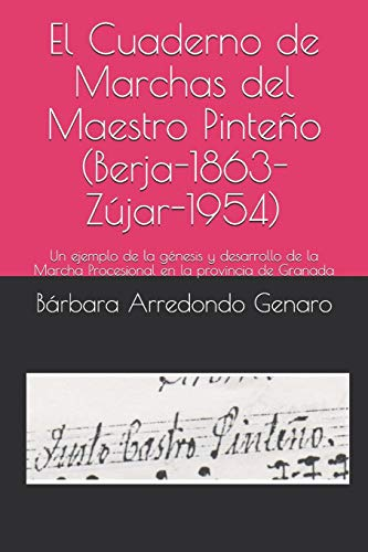 El Cuaderno de Marchas del Maestro Pinteño (Berja-1863-Zújar-1954): Un ejemplo de la génesis y desarrollo de la Marcha Procesional en la provincia de Granada (Investigación Bandas)
