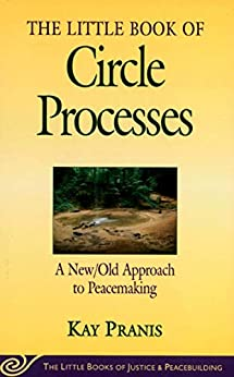 Little Book of Circle Processes: A New/Old Approach To Peacemaking (Little Books of Justice & Peacebuilding) by [Kay Pranis]