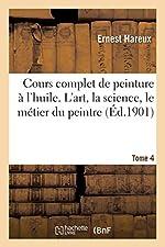 Cours complet de peinture à l'huile. L'art, la science, le métier du peintre Tome 4 d'Ernest Hareux