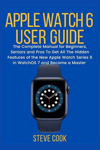 Apple Watch 6 User Guide: The Complete Manual for Beginners, Seniors, and Pros On How to Learn and Understand All the Hidden Features of the New Apple Watch Series 6 in WatchOS 7 and Master it