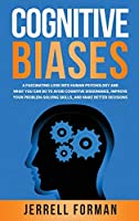 Cognitive Biases: A Fascinating Look into Human Psychology and What You Can Do to Avoid Cognitive Dissonance, Improve Your Problem-Solving Skills, and Make Better Decisions
