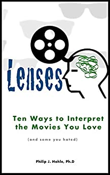 Lenses: Ten Ways to Interpret the Movies You Love (and some you hated) by [Philip J. Hohle]