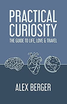 Practical Curiosity: The Guide to Life, Love & Travel by [Alex Berger]