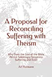 A Proposal for Reconciling Suffering with Theism: Why Does the God of the Bible Permit Seemingly Senseless Suffering and Evil?
