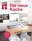 Die neue Küche: Planungs- und Handbuch - Individuell - Geräte und Technik - Qualität und Design - Verbraucherrechte beim Kauf: Küchen planen, auswählen und kaufen