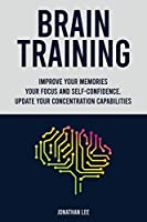 Brain Training: Improve Your Memories, Your Focus And Self-Confidence. Update Your Concentration Capabilities.