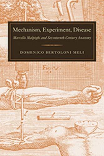 Meli, D: Mechanism, Experiment, Disease - Marcello Malpighi: Marcello Malpighi and Seventeenth-Century Anatomy