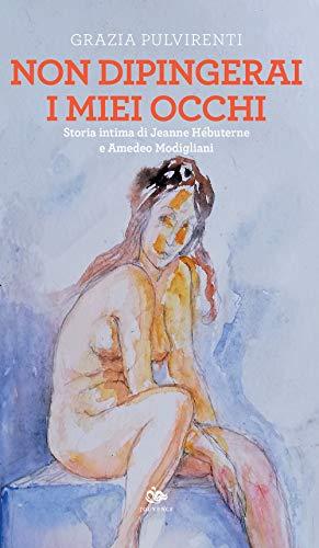 Non dipingerai i miei occhi. Storia intima di Jeanne Hébuterne e Amedeo Modigliani