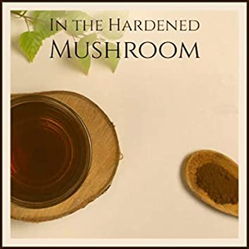 In the Hardened Mushroom