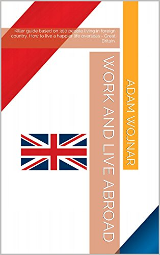 Work and live abroad: Killer guide based on 300 people living in foreign country. How to live a happier life overseas - Great Britain