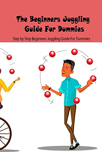 The Beginners Juggling Guide For Dummies: Step by Step Beginners Juggling Guide For Dummies: The Complete Guide to Juggling (English Edition)