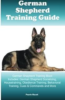 German Shepherd Training Guide German Shepherd Training Book Includes: German Shepherd Socializing, Housetraining, Obedience Training, Behavioral Training, Cues & Commands and More