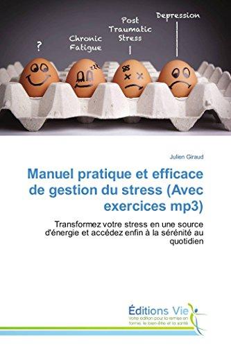 Manuel pratique et efficace de gestion du stress (Avec exercices mp3): Transformez votre stress en une source d'énergie et accédez enfin à la sérénité au quotidien