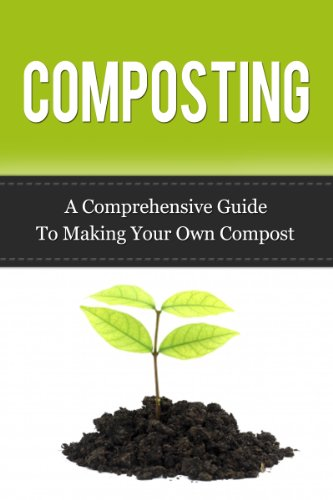 Composting: A Comprehensive Guide to Making Your Own Compost (Compost, Composting, Composting Guide)