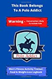 This Book Belongs To A Polo Addict | Warning - Conversation Likely To Include Polo | Men's Fitness Activity Tracker, Food & Weight-Loss Logbook: ... Fitness Activity Tracker | 6 x 9 150 Page