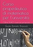 Corso propedeutico di matematica per l'università: Oltre 1640 esercizi proposti: 600 svolti, 580 da svolgere con risulti, 400 senza risultati.