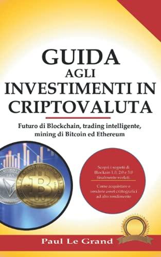 Guida Agli Investimenti In Criptovaluta: Futuro di Blockchain, trading intelligente, mining di Bitcoin ed Ethereum.