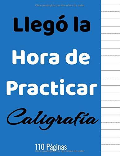 Llegó la Hora de Practicar Caligrafía 110 Páginas: Cuaderno para Practicar Escritura a Mano - Libro de Caligrafia para Adultos