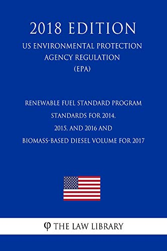 Renewable Fuel Standard Program - Standards for 2014, 2015, and 2016 and Biomass-Based Diesel Volume for 2017 (US Environmental Protection Agency Regulation) (EPA) (2018 Edition) (English Edition)