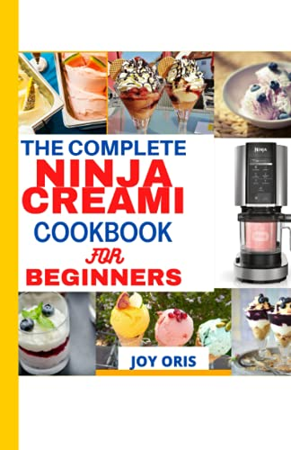 THE COMPLETE NINJA CREAMI COOKBOOK FOR BEGINNERS: A Step- By Step Guide On How To Make Homemade Tasty Ice Cream, Ice Cream Mix-Ins, Gelato, Sorbets, Smoothies Recipes With Ninja Creami For Beginners.