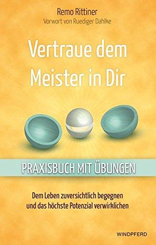 Vertraue dem Meister in Dir: Dem Leben zuversichtlich begegnen und das höchste Potenzial verwirklichen - Praxisbuch mit Übungen -