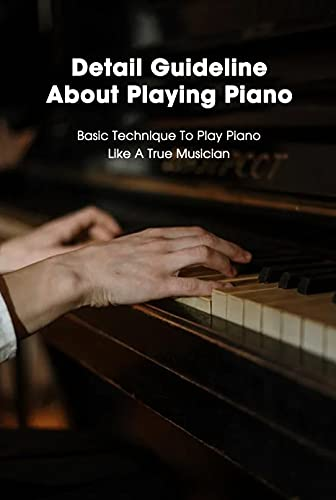 Detail Guideline About Playing Piano: Basic Technique To Play Piano Like A True Musician: How To Play Piano For Beginners (English Edition)