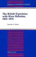 The British Experience With River Pollution, 1865-1876 (American University Studies Series Ix: History)