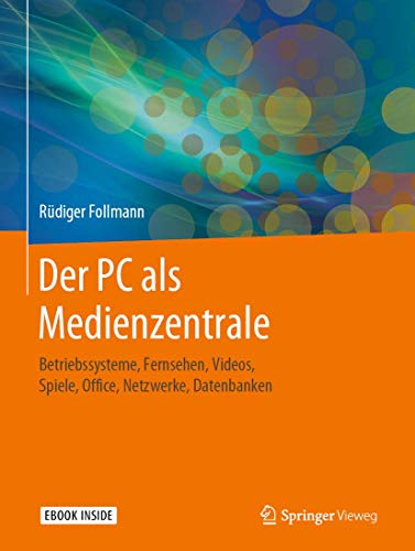 Der PC als Medienzentrale: Betriebssysteme, Fernsehen, Videos, Spiele, Office, Netzwerke, Datenbanken