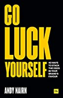 Go Luck Yourself: 40 Ways to Stack the Odds in Your Brand's Favour