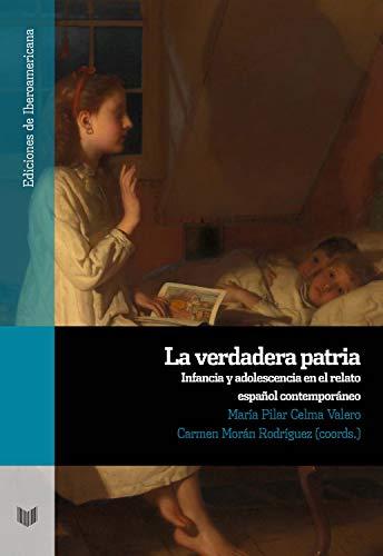 La verdadera patria: infancia y adolescencia en el relato español contemporáneo (Ediciones de Iberoamericana nº 110) (Spanish Edition)
