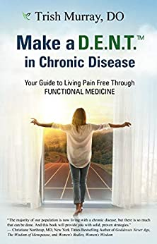 Make a D.E.N.T.™ in Chronic Disease: Your Guide to Living Pain Free Through Functional Medicine by [Trish Murray DO]
