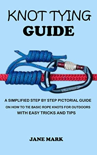 KNOT TYING GUIDE: A Simplified Step By Step Pictorial Guide On How To Tie Basic Rope Knots For Outdoors With Easy Tricks.