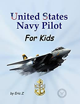 United States Navy Pilot For Kids!: How to Become a Navy Pilot (The Kidsbooks Leadership for Kids Navy Aviator Series Book 3) by [Eric Z]