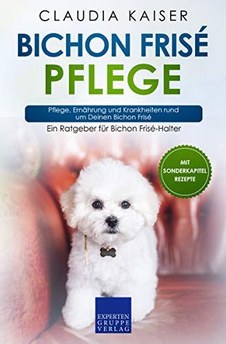 Bichon Frisé Pflege: Pflege, Ernährung und Krankheiten rund um Deinen Bichon Frisé (German Edition)