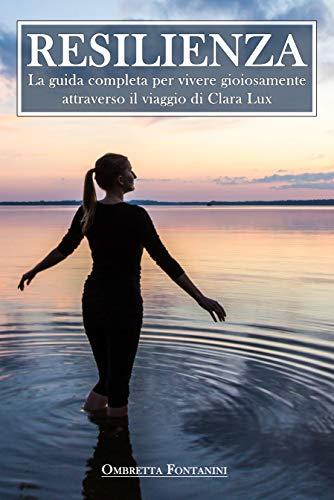 Resilienza: La guida completa per vivere gioiosamente attraverso il viaggio di Clara Lux